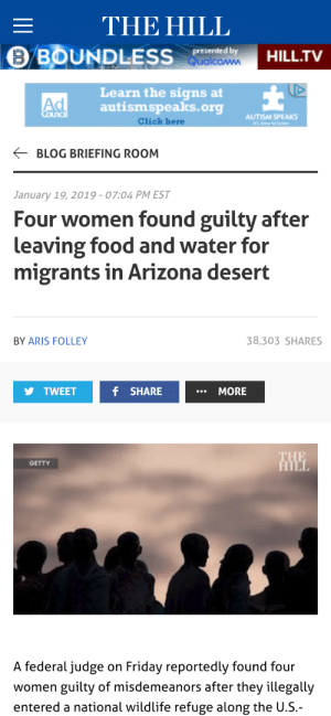 Bad, Click, and Food: THE HILL  presented by  HILL.TV  Learn the signs at  autismspeaks.org  Click here  Ad  AUTISM SPEAKS  BLOG BRIEFING ROOM  January 19, 2019-07:04 PM EST  Four women found guilty after  leaving food and water for  migrants in Arizona desert  BY ARIS FOLLEY  38,303 SHARES  TWEET  f SHARE  MORE  GETTY  A federal judge on Friday reportedly found four  women guilty of misdemeanors after they illegally  entered a national wildlife refuge along the U.S.- widgenstain:  thecringeandwincefactory: thatpettyblackgirl:  thatpettyblackgirl:  Madness  Here is their organizational website if you'd care to donate to the legal defense of these fine people. They are heroes.  Oh my god, they're almost as bad as those horrible monsters who rescue drowning immigrants from the Mediterranean Sea!