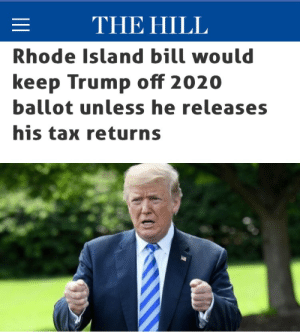 "gehayi:  raven-conspiracy:  Call your reps or use Resistbot if texting is your thing, and MAKE THIS HAPPEN in your state!!  http://thehill.com/homenews/state-watch/393581-rhode-island-bill-would-keep-trump-off-2020-ballot-unless-he-filed-his   Rhode Island's state Senate passed a bill this week that would keep candidates off the presidential ballot in their state if they don't release five years' worth of tax returns, according to the Providence Journal. State Sen. Gayle Goldin (D), who sponsored the bill, noted that every presidential candidate since Richard Nixon had released their tax returns voluntarily until President Trump ran for office. Trump has repeatedly claimed that he cannot release his tax returns because he is under audit, but the IRS said an audit does not prevent a candidate from releasing their personal tax information. Goldin argued that ""tax returns provide essential information about candidates' conflicts of interest."" Tax returns, she continued, are vital information a voter needs to know about a candidate at the ballot box. The bill passed the Democratic-majority Senate on a 34-3 vote. It now moves to the Rhode Island state House.  : THE HILL  Rhode Island bill would  keep Trump off 2020  ballot unless he releases  his tax returns gehayi:  raven-conspiracy:  Call your reps or use Resistbot if texting is your thing, and MAKE THIS HAPPEN in your state!!  http://thehill.com/homenews/state-watch/393581-rhode-island-bill-would-keep-trump-off-2020-ballot-unless-he-filed-his   Rhode Island's state Senate passed a bill this week that would keep candidates off the presidential ballot in their state if they don't release five years' worth of tax returns, according to the Providence Journal. State Sen. Gayle Goldin (D), who sponsored the bill, noted that every presidential candidate since Richard Nixon had released their tax returns voluntarily until President Trump ran for office. Trump has repeatedly claimed that he cannot release his tax returns because he is under audit, but the IRS said an audit does not prevent a candidate from releasing their personal tax information. Goldin argued that ""tax returns provide essential information about candidates' conflicts of interest."" Tax returns, she continued, are vital information a voter needs to know about a candidate at the ballot box. The bill passed the Democratic-majority Senate on a 34-3 vote. It now moves to the Rhode Island state House."
