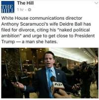 """Diedre, you're doing great sweetie. -Yasmine: The Hill  THE  HILI  White House communications director  Anthony Scaramucci's wife Deidre Ball has  filed for divorce, citing his """"naked political  ambition"""" and urge to get close to President  Trump a man she hates.  1hr. Diedre, you're doing great sweetie. -Yasmine"""