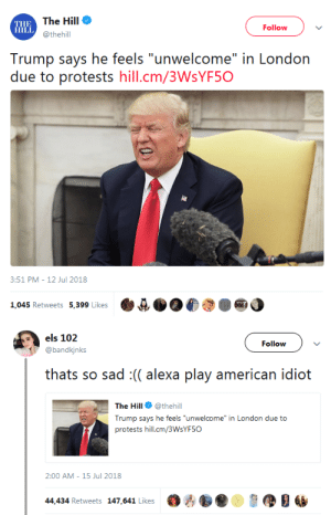 """whyyoustabbedme: gold  : THE  HILL  The Hill  @thehill  Follow  Trump says he feels """"unwelcome"""" in London  due to protests hill.cm/3WsYF5O  8:51 PM-12 Jul 2018  1,045 Retweets 5,399 Like  ·e狈06  ●   els 102  @bandkjnks  Follow  thats so sad :(( alexa play american idiot  The Hill @thehill  Trump says he feels """"unwelcome"""" in London due to  protests hill.cm/3WsYF5O  2:00 AM- 15 Jul 2018  44,434 Retweets 147,641 Likes黪古  ,缪目幽 whyyoustabbedme: gold"""