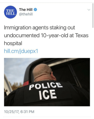 """Family, Fucking, and Police: THE  HILL  The Hill  @thehill  Immigration agents staking out  undocumented 10-year-old at Texas  hospital  hill.cm/jduepx1  POLICE  ICE  10/25/17, 6:31 PM weavemama:  weavemama: ICE IS TERRORISM ICE IS TERRORISM ICE IS TERRORISM ICE IS TERRORISM  The girl they're trying to deport has fucking cerebral palsy. She was in a Texas hospital to get surgery and those sick ICE agents stormed in like the monsters they are with plans to """"rip this ailing little girl from her family, and ship her off, by herself, to a detention center.""""  A 10 year old girl. Who just got out of surgery. Is at risk of being deported apart from her family to a repulsive detention center. 10. years. old.So how does ICE qualify as a terrorist organization? -They induce fear and terror with immigrants -They do so to accomplish a political agenda that revolves around getting rid of immigrants -They throw undocumented immigrants in jails Don't tell me these people have humanity, don't tell me immigration laws are""""reasonable"""" and don't tell me these people deserve what's coming to them because they're""""Illegals"""". No one is illegal and no one deserved to get punished for wanting better medical care in another country."""