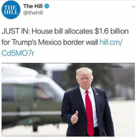 America, Feminism, and Friends: THE  HILL  The Hill  @thehill  JUST IN: House bill allocates $1.6 billion  for Trump's Mexico border wall hill.cm/  Cd5MO7r 👀 @guns_are_fun_💐 - Follow my backup - 🇺🇸 @rwqalice🇺🇸 ✨Tags your friends ✨ - - ❤️🇺🇸🙏🏻 politicians racist gop conservative republican liberal democrat libertarian Trump christian feminism atheism Sanders Clinton America patriot muslim bible religion quran lgbt government BLM abortion traditional capitalism makeamericagreatagain maga president
