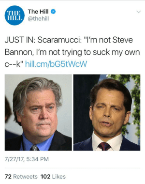 "Tumblr, Blog, and Http: THE  HILL  The Hill  @thehill  JUST IN: Scaramucci: ""I'm not Steve  Bannon, I'm not trying to suck my own  c--k"" hill.cm/bG5tWcW  7/27/17, 5:34 PM  72 Retweets 102 Likes rupaulsdragracefuckedupdrag: weavemama: WHAT THE HELL IS GOING ON our government is essentially a 6th grade class whose student president is whoever is the loudest"