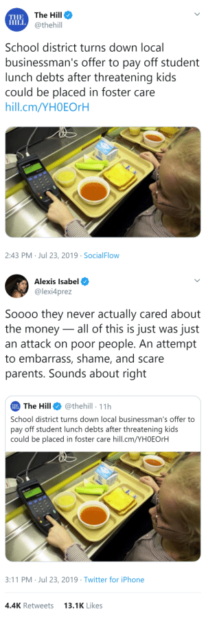 such-justice-wow: jonthegamerguru:   theroguefeminist:  thatpettyblackgirl:   I remember a story about a lunch lady who was fired for paying for a kid's lunch.    Update: The school accepted the donation. They changed their mind. It's wild to me that they ever refused.  I want to take this time to point out that in criticism of schools people often focus on teachers or government policy and overlook school/district administration. In my experience, the administration is usually in large part responsible for inequity and mediocrity in schools.  @such-justice-wow Good update   Oh yay nice!  : The Hill  THE  HILL @thehill  School district turns down local  businessman's offer to pay off student  lunch debts after threatening kids  could be placed in foster care  hill.cm/YHOEOrH  2:43 PM Jul 23, 2019 SocialFlow   Alexis Isabel  @lexi4prez  Soooo they never actually cared about  the money all of this is just was just  an attack on poor people. An attempt  to embarrass, shame, and scare  parents. Sounds about right  The Hill  @thehill 11h  HILL  School district turns down local businessman's offer to  pay off student lunch debts after threatening kids  could be placed in foster care hill.cm/YH0EORH  3:11 PM Jul 23, 2019 Twitter for iPhone  4.4K Retweets  13.1K Likes such-justice-wow: jonthegamerguru:   theroguefeminist:  thatpettyblackgirl:   I remember a story about a lunch lady who was fired for paying for a kid's lunch.    Update: The school accepted the donation. They changed their mind. It's wild to me that they ever refused.  I want to take this time to point out that in criticism of schools people often focus on teachers or government policy and overlook school/district administration. In my experience, the administration is usually in large part responsible for inequity and mediocrity in schools.  @such-justice-wow Good update   Oh yay nice!