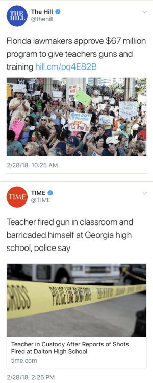 Guns, Police, and School: The Hill  THE  ILi @thehill  Florida lawmakers approve $67 million  program to give teachers guns and  training hill.cm/pq4E82B  T ONE  NORE!  s Don  2/28/18, 10:25 AM   TIME  @TIME  TIME  Teacher fired gun in classroom and  barricaded himself at Georgia high  school, police say  Teacher in Custody After Reports of Shots  Fired at Dalton High School  time.comm  2/28/18, 2:25 PM weavemama:  imvickgarcia:   weavemama:  all of this happened on the same day………  When tf is this country going to learn ???   Never tbh