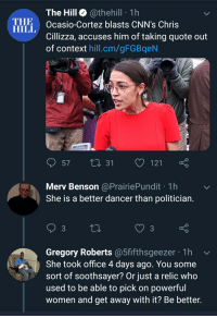 Politics, Office, and Women: The Hill@thehill 1h  THE  Ocasio-Cortez blasts CNN's Chris  Cillizza, accuses him of taking quote out  of context hill.cm/gFGBqeN  57 t0 31 121  Merv Benson @PrairiePundit 1h  She is a better dancer than politician  Gregory Roberts @5fifthsgeezer 1h  She took office 4 days ago. You some  sort of soothsayer? Or just a relic who  used to be able to pick on powerful  women and get away with it? Be better. He can tell, not sure how...