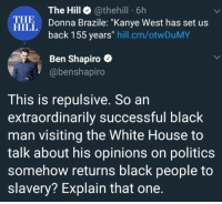 "Kanye, Memes, and Politics: The Hill @thehill 6h  Donna Brazile: ""Kanye West has set us  back 155 years"" hill.cm/otwDuMY  THE  HILL  Ben Shapiro e  @benshapiro  This is repulsive. So an  extraordinarily successful black  man visiting the White House to  talk about his opinions on politics  somehow returns black people to  slavery? Explain that one (GC)"