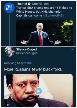 Dank, Gif, and Memes: The Hill @thehill 8m  mp: NBA champions aren't invited to  White House, but NHL champion  Capitals can come hill.cm/wgiPI3k  THE  HILL  Silence Dugud  @Silencedugud  Replying to @thehill  More Russians, fewer black folks  GIF Makes a certain racist kinda sense by 2DeadMoose FOLLOW HERE 4 MORE MEMES.