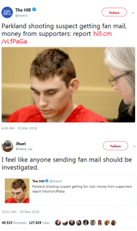 "Definitely, I Bet, and Jay: The Hill  @thehill  Follow  Parkland shooting suspect getting fan mail,  money from supporters: report hill.cm  /vLfPaGa  6:58 AM- 29 Mar 2018   Jhuri  @Jeesa Jay  Follow  I feel like eencdirn far a should b  investigated.  The Hill @thehill  Parkland shooting suspect getting fan mail, money from supporters  report hill.cm/vLfPaGa  10:12 AM-29 Mar 2018  49,523 Retweets 127,829 Likes ㅇ <p><a href=""https://cheshireinthemiddle.tumblr.com/post/172446456437/westafricanbaby-thatpettyblackgirl-the-fact"" class=""tumblr_blog"">cheshireinthemiddle</a>:</p>  <blockquote><p><a href=""https://westafricanbaby.tumblr.com/post/172419646093/thatpettyblackgirl-the-fact-that-this-man-has"" class=""tumblr_blog"">westafricanbaby</a>:</p> <blockquote> <p><a href=""https://thatpettyblackgirl.tumblr.com/post/172412281791/the-fact-that-this-man-has-fans-is-sickening-i"" class=""tumblr_blog"">thatpettyblackgirl</a>:</p> <blockquote><p>the fact that this man has ""fans"" is sickening. I bet they're all white. </p></blockquote>  <p>They are DEFINITELY all white with severe low self esteem. </p> </blockquote> <figure class=""tmblr-full"" data-orig-height=""651"" data-orig-width=""540""><img src=""https://78.media.tumblr.com/6bccacd76bfe726879d47533bbaa7f3c/tumblr_inline_p6gk5usIjr1rleeyp_540.png"" data-orig-height=""651"" data-orig-width=""540""/></figure><p>Here. A black person who was actually found guilty of theft, burglary and arson (a fact these people conveniently overlook), which is more than you can say for this person who was merely a suspect at the time of this post. </p><p>You will notice that this black male has a bunch of support, a gofundme, and is also getting his own fan letters. </p><p>So maybe dont just go around shoehorning race into everything and simply assuming that these kind of actions are limited to white people. </p></blockquote>  <p>In fairness he's only a ""suspect"" because the trial isn't over and he hasn't been convicted, not a suspect in the sense that we aren't completely sure he did it.</p><p>But the rest of your point stands.</p>"