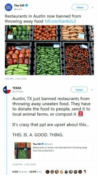 "Crazy, Dumb, and Food: The Hill  @thehill  Follow  Restaurants in Austin now banned from  throwing away food hill.cm/GarAUL3  5:40 PM 2 Oct 2018   TEXAS  @UTProbs  Follow  Austin, TX just banned restaurants from  throwing away uneaten food. They have  to donate the food to people, send it to  local animal farms, or compost it  It's crazy that ppl are upset about this...  THIS. IS. A. GOOD. THING  The Hill thehill  Restaurants in Austin now banned from throwing away  food hill.cm/GarAUL3  ヒ,  12:16 PM 3 Oct 2018  600 e蒘40.  6,025 Retweets 16,640 Likes spillybun:  greater-than-the-sword:   orangehatposts:   patron-saint-of-smart-asses: I would rather that giving away unused food would be an option rather than obligatory, but I'm interested to see how this plays out. Always seemed dumb that they just threw it away, having them be forced to donate it isn't good but I suppose it's better than nothing? Would be better to give them incentive like a tax break or something if they donate their uneaten but still perfectly edible food   The use of force is (most likely) unnecessary, all you have to do is remove their legal liability for donating it and they will. Also yeah a tax break    I love how they're acting like restaurants are just greedy and chose to throw out all the food instead of it being the government that was keeping them from doing charity, as the government often does because the government wants to be the one people are forced to rely on for what they need.   ""The government made it harder to do something! Clearly the answer here is more government!"""