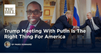 America, Fake, and News: THE  HILL  Trump Meeting With Putin Is The  Right Thing For America  BY PARIS DENNARD The summit with Russia was a great success, except with the real enemy of the people, the Fake News Media!→ https://bit.ly/2mmVs8C