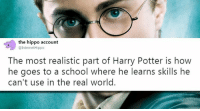 """Harry Potter, Memes, and School: the hippo account  @InternetHippo  The most realistic part of Harry Potter is how  he goes to a school where he learns skills he  can't use in the real world. <p>can relate via /r/memes <a href=""""https://ift.tt/2NEQsHP"""">https://ift.tt/2NEQsHP</a></p>"""