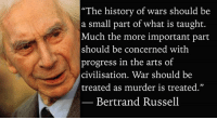 "Memes, Nobel Prize, and Paradigm: ""The history of wars should be  a small part of what is taught.  Much the more important part  should be concerned with  progress in the arts of  civilisation. War should be  treated as murder is treated.""  Bertrand Russell ""The history of wars should be a small part of what is taught. Much the more important part should be concerned with progress in the arts of civilisation. War should be treated as murder is treated.""  — Bertrand Russell, The Autobiography of Bertrand Russell (1967–1969), Volume III (1944-1967), Ch. 16, Foundation, p. 566.  Image: Bertrand Russell (1872 - 1970) was a philosopher, mathematician, educational and sexual reformer, pacifist, prolific letter writer, author and columnist. Bertrand Russell was one of the most influential and widely known intellectual figures of the twentieth century. In 1950 he was awarded the Nobel Prize in Literature for his extensive contributions to world literature and for his ""rationality and humanity, as a fearless champion of free speech and free thought in the West."" Russell led the British ""revolt against Idealism"" in the early 1900s and is considered one of the founders of analytic philosophy along with his protégé Ludwig Wittgenstein. He co-authored, with Alfred North Whitehead, Principia Mathematica, an attempt to ground mathematics on logic. His philosophical essay On Denoting has been considered a paradigm of philosophy. Both works have had a considerable influence on logic, mathematics, set theory, linguistics and analytic philosophy. He was a prominent anti-war activist, championing free trade between nations and anti-imperialism. Russell was imprisoned for his pacifist activism during World War I, campaigned against Adolf Hitler and his nazis, called for nuclear disarmament, criticized Joseph Stalin and Soviet totalitarianism, and lastly condemned the United States of America's involvement in the Vietnam War. Russell died at his home in Penrhyndeudraeth, Wales on February 2, 1970, where his ashes were scattered over the Welsh hills."