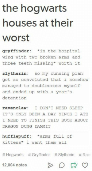 Gryffindor, Slytherin, and Book: the hogwarts  houses at their  worst  gryffindor in the hospital  wing with two broken arms and  three teeth missing* worth it  slytherin so my cunning plan  got so convoluted that i somehow  managed to doublecross myself  and ended up with a year's  detention  ravenclaw I DON' T NEED SLEEE  IT'S ONLY BEEN A DAY SINCE I ATE  I NEED TO FINISH THIS BOOK ABOUT  DRAGON DUNG DAMMIT  hufflepuff a  arms full of  kittens i want them all  # Hogwarts # Gryffindor #slytherin #Rav  12,004 notes hogwarts houses at their worst