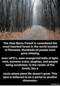 Dank, 🤖, and The Forest: The Hoia Baciu Forest is considered the  most haunted forest in the world located  in Romania. Hundreds of people have  gone missing,  seen UFO's, seen orange/red balls of light,  mist, womens voice, laughter, and people  being scratched. In the center of the  forest, lies a  circle where plant life doesn't grow. This  spot is believed to be a portal to another  dimension.  VIA9GAG.COM The haunted Hoia Baciu Forest. Are you brave enough to go in there? 9GAG Mobile App: www.9gag.com/mobile?ref=9fbp  http://9gag.com/gag/aA1OGPE?ref=fbp