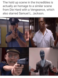 Die Hard With a Vengeance, Samuel L. Jackson, and The Incredibles: The hold up scene in the Incredibles is  actually an homage to a similar scene  from Die Hard with a Vengeance, which  also starred Samuel L. Jackson.