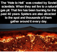 """Memes, Soviet, and 🤖: The """"Hole to Hell Was created by Soviet  scientists. When they set fire to a natural  gas pit. That fire has been burning for the  past 40 years. Spiders are also attracted  to the spot and thousands of them  gather around it every day. HOLE TO HELL"""