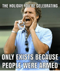 America, Memes, and 4th of July: THE HOLIDAY YOU'RE CELEBRATING  ONLY EXISTS BECAUSE  PEOPLE WERE ARMED Happy 4th of July America!