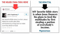 Rebuttal: THE HOLIER-THAN-THOU MEME  US Uncut  Yesterday at 1:36 PM  John Fugelsang  @JohnFugelsang  My favorite Bible story is when Jesus  feeds the multitudes after  administering a drug test to make  sure they deserve food.  5:02 PM 02 Feb 16  947  RETWEETS  1,278  LIKES  THE REBUTTAL  MY favorite bible story  is when Jesus finances  his plans to feed the  multitudes by first  stealing a portion  of everybody's  income.  generous