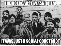 It wasn't real, just a social construct.: THE HOLOCAUST WASNTREAL  ITWASUUSTASOCIAL CONSTRUCT  imgfip.com It wasn't real, just a social construct.