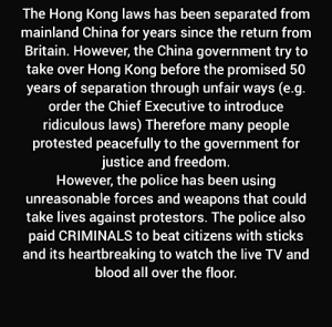 Minecraft, Police, and China: The Hong Kong laws has been separated from  mainland China for years since the return from  Britain. However, the China government try to  take over Hong Kong before the promised 50  years of separation through unfair ways (e.g.  order the Chief Executive to introduce  ridiculous laws) Therefore many people  protested peacefully to the government for  justice and freedom.  However, the police has been using  unreasonable forces and weapons that could  take lives against protestors. The police also  paid CRIMINALS to beat citizens with sticks  and its heartbreaking to watch the live TV and  blood all over the floor. Here is a little update for Poppy Gloria about the past 2 months in Hong Kong in case you didn't know while playing Minecraft