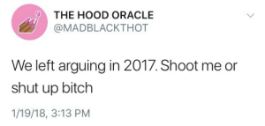 Bitch, Shut Up, and The Hood: THE HOOD ORACLE  @MADBLACKTHOT  We left arguing in 2017. Shoot me or  shut up bitch  1/19/18, 3:13 PM