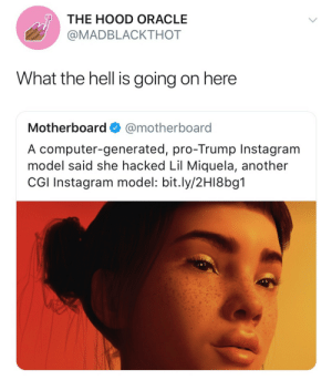 afro-latino:lmaoooo we got cgi ig model beef now??  YHCHHUKBFGKNVHKJH THE FUTURE IS NOW ! : THE HOOD ORACLE  @MADBLACKTHOT  What the hell is going on here  Motherboard @motherboard  A computer-generated, pro-Trump Instagram  model said she hacked Lil Miquela, another  CGI Instagram model: bit.ly/2H18bg1 afro-latino:lmaoooo we got cgi ig model beef now??  YHCHHUKBFGKNVHKJH THE FUTURE IS NOW !