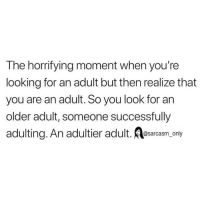 Funny, Memes, and Looking: The horrifying moment when you're  looking for an adult but then realize that  you are an adult. So you look for an  older adult, someone successfully  adulting. An adultier adult. Aesarcasm only SarcasmOnly