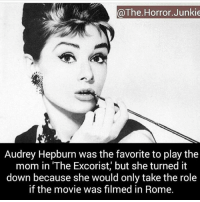 "Memes, Mother's Day, and Happy: @The Horror Junkie  Audrey Hepburn was the favorite to play the  mom in ""The Excorist, but she turned it  down because she would only take the role  if the movie was filmed in Rome. Happy Mother's Day :)"