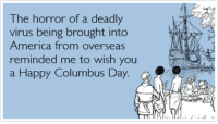 America, Memes, and Happy: The horror of a deadly  virus being brought into  America from overseas  reminded me to wish you  a Happy Columbus Day.