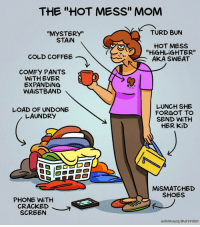 "Laundry, Memes, and Moms: THE ""HOT MESS"" MOM  TURD BUrN  ""MYSTERy""  STAİN  HOT MESs  ""HiGHLiGHTER""  AKA SWEAT  COLD COFFEE  COMFY PANTS  WİTH EVER  EXPANDING  WAISTBAND  LOAD OF UNDONE  LAUNDRY  LUNCH SHE  FORGOT TO  SEND WİTH  HER KiD  MİSMATCHED  SHOES  PHONE WİTH  CRACKED  SCREEN  MPATRİNOS/ BUZZFEED This one's for you, moms (by @maritsapatrinos) . . . . . . . . . . . . comics hotmess mom parents"