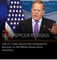 THE  HOU  TON  U.S. NEWS  SEAN SPICER RESIGNS  July 21 | Sean Spicer has resigned his  position as the White House press  secretary. Sean Spicer, the White House press secretary, resigned Friday morning just hours after President Trump appointed Anthony Scaramucci as director of communications. Spicer told Trump he strongly opposed hiring Scaramucci.