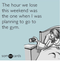 Well there goes that gym fail daylightsavings toblame: The hour we lose  this weekend was  the one when I was  planning to go to  the gym  SOm  ee  cards Well there goes that gym fail daylightsavings toblame