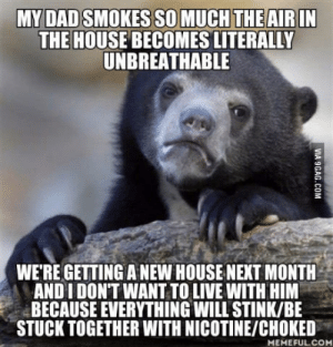 House, Live, and Next: THE HOUSE BECOMES LITERALLY  UNBREATHABLE  WE'RE GETTING A NEW HOUSE NEXT MONTH  AND I DONT WANT TO LIVE WITH HIM  BECAUSE EVERYTHING WILL STINK/BE  STUCK TOGETHER WITH NICOTINE/CHOKED  MEMEFUL.CO If you live with other people, why would you smoke inside anyway!?