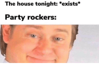 Party, House, and The House: The house tonight: *exists*  Party rockers: