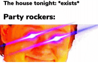 Everybody better have a good time: The house tonight: *exists*  Party rockers: Everybody better have a good time