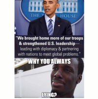 """Memes, Why You Always Lying, and Diplomacy: THE  HOUSE  """"We brought home more of our troops  & strengthened U.S. leadership  leading with diplomacy & partnering  with nations to meet global problems.""""  WHY YOU ALWAYS  LYING Always lying Join & Tag friends 👊😎👍 @unclesamsmisguidedchildren UncleSamsMisguidedChildren veteran Gunporn Weapons 2016 1776 USA Murica 2A Military Biker Gun ProGuns Marines Outlaw NewYears infidel ammo MisguidedLife 0311 USMC infantry MisguidedNation secondamendment MOLONLABE USMC Donttreadonme Valhalla MAGA Grunt"""