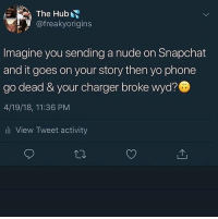 Instagram, Memes, and Phone: The Hub  @freakyorigins  Imagine you sending a nude on Snapchat  and it goes on your story then yo phone  go dead & your charger broke wyd?  4/19/18, 11:36 PM  li View Tweet activity If your still not following @MEME4DAT then your wasting your time on instagram😂😯