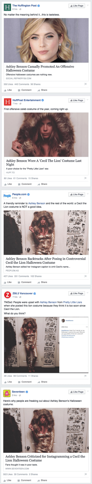"baaaaoooo:  tfw news outlets and media are way more outraged by a celebrity in a cecil the lion costume than they ever were/will be about racist halloween costumes fetishizing and sexualizing people of color and their cultures. so many celebrities have done blackface for halloween and news outlets weren't /this/ upset. i hate everything : The Huffington Post  6 hrs :  Like Page  Н  No matter the meaning behind it...this is tasteless.  Ashley Benson Casually Promoted An Offensive  Halloween Costume  Offensive Halloween costumes are nothing new.  SOCIAL.REFINERY29.COM  352 Likes 442 Comments 56 Shares  Share  Like  Comment   Like Page  HuffPost Entertainment  Н  7 hrs ·  O  First offensive celeb costume of the year, coming right up.  Ashley Benson Wore A 'Cecil The Lion' Costume Last  Night  A poor choice for the ""Pretty Little Liars"" star.  HUFF.TO  80 Likes 61 Comments 15 Shares  Like  Share  Comment   t Like Page  People.com  People  6 hrs · O  A friendly reminder to Ashley Benson and the rest of the world: a Cecil the  Lion costume is NOT a good idea.  Ashley Benson Backtracks After Posing in Controversial  Cecil the Lion Halloween Costume  Ashley Benson edited her Instagram caption to omit Cecil's name...  PEOPLEM.AG  437 Likes 331 Comments 102 Shares  Share  Like  Comment   I Like Page  Z95.3 Vancouver  7 hrs · O  TMZed: People were upset with Ashley Benson from Pretty Little Liars  when she posted this lion costume because they think it is too soon since  Cecil the Lion.  What do you think?  itsashbenzo  292k likes  17h  itsashbenzo Help! Can't decide on my  Halloween costume this year! What do  you guys think of this lion costume?  @yandy #thanksyandy  #halloweencostume  28 Likes 99 Comments 11 Shares  Share  Like  Comment   Like Page  Seventeen  17  3 hrs · O  Here's why people are freaking out about Ashley Benson's Halloween  costume.  Ashley Benson Criticized for Instagramming a Cecil the  Lion Halloween Costume  Fans thought it was in poor taste.  www.SEVENTEEN.COM  502 Likes 30 Comments 2 Shares  Comment  Share  Like baaaaoooo:  tfw news outlets and media are way more outraged by a celebrity in a cecil the lion costume than they ever were/will be about racist halloween costumes fetishizing and sexualizing people of color and their cultures. so many celebrities have done blackface for halloween and news outlets weren't /this/ upset. i hate everything"