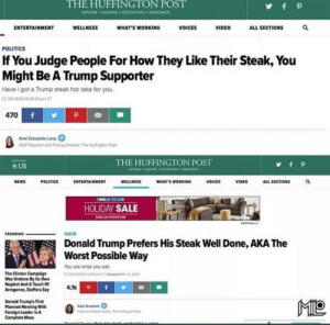 Liberalism is about thinking political differences are about culture and not, yknow, the way we govern our existence. Fucking Huffington Post: THE HUFFINGTON POST  yf p  INFORM INSPIRE ENTERTAIN EMPOWER  WHAT'S WORKING  VIDEO  ALL SECTIONS  ENTERTAINMENT  WELLNESS  VOICES  POLITICS  If You Judge People For How They Like Their Steak, You  Might Be A Trump Supporter  Have I got a Trump steak hot take for you.  a182016 0630 pm ET  f  470  P  Ariel Edwards-Levy  Staf Reporter and Poling Dvectoc The Hutngton Post  THE HUFFINGTON POST  wOR NSPEINTERTAN OER  cNION  fp  US  POLITICS  WELLNESS  WHAT'S WORKING  VOICES  VIDEO  ALL SECTIONS  NEWS  ENTERTAINMENT  peovS TO GO  HOLIDAY SALE  MON RITUE  AGH  TASTE  TRENDING  Donald Trump Prefers His Steak Well Done, AKA The  Worst Possible Way  You are what you eat  The Clinton Campaign  Was Undone By Its Own  Neglect And A Touch Of  Arrogance, Staffers Say  aso 12.29 mTped Mar 15,20  4.1kPf  ML  Donald Trump's First  Planned Meeting With  Foreign Leader Is A  Complete Mess  Kate Bratskeir  Food and Hh  the Huingon Po  teak kdlaasien Liberalism is about thinking political differences are about culture and not, yknow, the way we govern our existence. Fucking Huffington Post