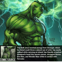 Hulk is an unstoppable force Comic: Silver Surfer 125 _____________________________________________________ - - - - - - - Wolverine Logan Gotg spiderman robertdowneyjr SpidermanHomecoming Deadpool Ironman StarWars DarthVader Yoda Hulk CaptainAmerica Daredevil Avengers Shield Thor BlackWidow BlackPanther Marvel Comics MarvelComics ComicFacts Facts Like4Like Like Superman Batman AvengersInfinityWar: The Hulk once resisted energy from Stranger, which  he stated could throw a planet out of orbit, has easily  walked while carrying an island, has literally smashed  Deadpool's head into atomic pieces, shrugged Namor,  Iron Man, and Wonder Man while in combat with  COMIC SOURCE  Hercules Hulk is an unstoppable force Comic: Silver Surfer 125 _____________________________________________________ - - - - - - - Wolverine Logan Gotg spiderman robertdowneyjr SpidermanHomecoming Deadpool Ironman StarWars DarthVader Yoda Hulk CaptainAmerica Daredevil Avengers Shield Thor BlackWidow BlackPanther Marvel Comics MarvelComics ComicFacts Facts Like4Like Like Superman Batman AvengersInfinityWar