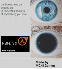 Half-Life 3!!!: the human eye can  expand up  to 55% while looking  at something you love  Half-Life 3  Now Available  Made by  MC41 Games Half-Life 3!!!
