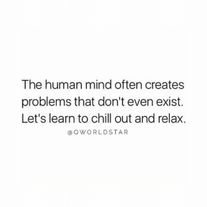 Don't Let Your Mind Play Tricks On You.... 🙏 #ChillOut: The human mind often creates  problems that don't even exist.  Let's learn to chill out and relax.  a Q WORLDSTAR Don't Let Your Mind Play Tricks On You.... 🙏 #ChillOut