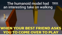 """Best Friend, Come Over, and Best: The humanoid model had TEH  an interesting take on walking  INSIDER  WHEN YOUR BEST FRIEND ASKS  YOU TO COME OVER TO PLAY <p>Wholesome self-learning AI via /r/wholesomememes <a href=""""http://ift.tt/2gAZeJ5"""">http://ift.tt/2gAZeJ5</a></p>"""