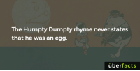 Memes, 🤖, and Ans: The Humpty Dumpty rhyme never states  that he was an egg.  uber  facts Now that I think about it...