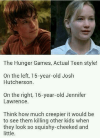 😭😭😭 Clove Is My Four Leaf Clover - I Am Dauntless P.S. Like THG fanfiction? I have a COMPLETED 80 part Johanna fanfic which can be found in this page's photo albums 🙂: The Hunger Games, Actual Teen style!  On the left, 15-year-old Josh  Hutcherson.  On the right, 16-year-old Jennifer  Lawrence.  Think how much creepier it would be  to see them killing other kids when  they look so squishy-cheeked and  little. 😭😭😭 Clove Is My Four Leaf Clover - I Am Dauntless P.S. Like THG fanfiction? I have a COMPLETED 80 part Johanna fanfic which can be found in this page's photo albums 🙂