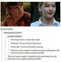 "Bruh funnyfriday funnytumblr tumblr funny tumblrtextpost funnytumblrtextpost funny haha humor hilarious hungergames: The Hunger Games, Actual Teen style!  On the left, 15year-old Josh Hutcherson  On the right, 16-year-old Jennifer Lawrence.  Think how much creepier it would be to see them kiting other kids  when they look so squishy cheeked and ittle.  ""Think how much creepier it would be to see them kiing other kds  when they look so squishy cheeked and little."" Bruh funnyfriday funnytumblr tumblr funny tumblrtextpost funnytumblrtextpost funny haha humor hilarious hungergames"