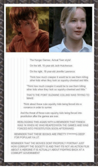 """It's so weird thinking of Josh looking that young. I can't even imagine.  -Pendr: The Hunger Games. Actual Teen stylel  On the left. 15-year-old Josh Hutcherson  On the right, 16-year-old Jennifer Lawrence  Think how much creepier it would be to see them kling  other kids when they look so squishy-cheeked and little  Think how much creepier it would be to see them kiling  other kids when they look so squishy-cheeked and little.""""  THATS THE POINT SUZANNE COLLINS WAS TRYING TO  MAKE  Think about these cute squishy kids being forced into a  romance in order to survive  And the threat of these cute squishy kids being forced into  prostitution after the games are over  REBLOGGING THIS AGAIN WITH A REMINDER THAT FINNICK  WAS 14 WHEN HE WAS REAPEDAWON THE GAMES AND WAS  FORCED INTO PROSTITUTION SOON AFTERWARD  REMINDER THAT THESE BOOKS ARE PRETTY F  G DEEP  FOR POPULAR  YA LIT.  REMINDER THAT THE MOVIES DONT PROPERLY PORTRAY JUST  ABOUT A HEROINE IT IS ACTUALLY ABOUT FIGHTING BACK ATA  CORRUPT GOVERNMENT It's so weird thinking of Josh looking that young. I can't even imagine.  -Pendr"""