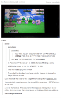 """~Matt from the page Pressing """"A"""" or B"""" to increase chances of catching a Pokémon Stop By:  Pokémon GO: the hunters batcave  nentindo  Source: yamaskedh  132  grawly  zachafalse  yamasked  YOU WILL NEVER UNDERSTAND MY UNFATHOMABLE  HATRED  FOR THIS SHITTYU ASS FUCKIGN PICTURE  aRE ALL THOSE MAREEPS FUCKNG SHINY  In Pokemon XY there is a 1-in-4,096 chance of finding a shiny  4096 to the power of 4 is 281,474,976.710,656  Two Hundred Eighty One Trillion  From what I understand, you have a better chance of winning the  Mega Millions Jackpot.  just checked, the odds for the Mega Millions Jackpot are  You potentially could have won the Mega Millions Jackpot 1,087,234 times  at that rate.  Look at that picture. The occurrence taking place in this picture is one  million times more rare than winning one of the biggest lotteries out there.  Un-fucking-believable. ~Matt from the page Pressing """"A"""" or B"""" to increase chances of catching a Pokémon Stop By:  Pokémon GO"""