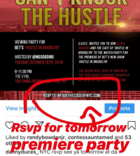 """Friends, Memes, and Party: THE HUSTLE  VIEWING PARTY FOR  BET'S  ALICIA  C.O.D.E. INVITES YOU TO JOIN  GOODING  BROOKLYN' TO THE WATCH PARTY FOR  THE PREMIERE OF BET'S NEW SHOW  HUSTLE IN BROOKLYN  HUSTLE IN BROOKLYN""""  AND THE CAST OF HUSTLE IN  HOSTED BY @MSGOODING  TUESDAY, OCTOBER 16TH, 2018  8-11:30 PM  THE VYNL  0G THIRD AVE  THE DOORS WILL OPEN AT 8PM WITH  THE SCREENING BEGINNING PROMPTLY  LOW  RSVP TO INFO@THECODEOFNYC.COM  View In ight  Pro hote  Rsvp for tomorrow  Liked by randybowdenjr, contessauntamed and 53  darnnyduces_ NYC rsvp see ya tomorrow at da See ya latter on today at 7 or just watch the premiere of Hustle in Brooklyn on BET with ur friends at 10 PM hustleinbk"""